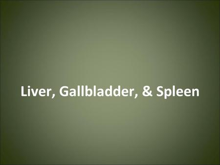 Liver, Gallbladder, & Spleen