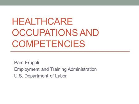 HEALTHCARE OCCUPATIONS AND COMPETENCIES Pam Frugoli Employment and Training Administration U.S. Department of Labor.