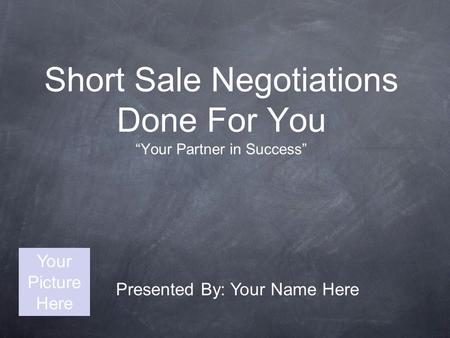 "Short Sale Negotiations Done For You ""Your Partner in Success"" Presented By: Your Name Here Your Picture Here."