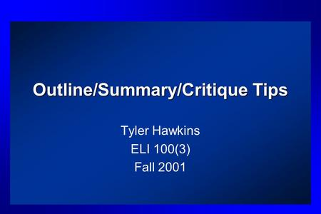 Outline/Summary/Critique Tips Tyler Hawkins ELI 100(3) Fall 2001.