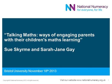 """Talking Maths: ways of engaging parents with their children's maths learning"" Sue Skyrme and Sarah-Jane Gay Bristol University November 18 th 2013 Copyright."