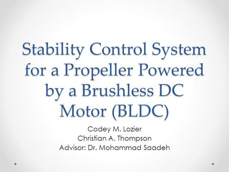 <strong>Stability</strong> <strong>Control</strong> <strong>System</strong> for a Propeller <strong>Powered</strong> by a Brushless DC Motor (BLDC) Codey M. Lozier Christian A. Thompson Advisor: Dr. Mohammad Saadeh.