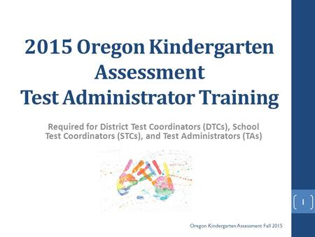 2015 Oregon <strong>Kindergarten</strong> Assessment Test Administrator Training Required <strong>for</strong> District Test Coordinators (DTCs), School Test Coordinators (STCs), and Test.