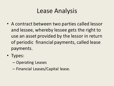 Lease Analysis A contract between two parties called lessor and lessee, whereby lessee gets the right to use an asset provided by the lessor in return.
