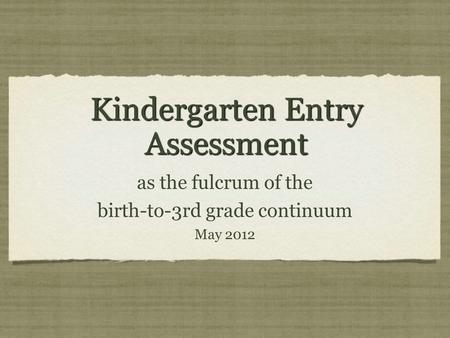 Kindergarten Entry Assessment as the fulcrum of the birth-to-3rd grade continuum May 2012 as the fulcrum of the birth-to-3rd grade continuum May 2012.
