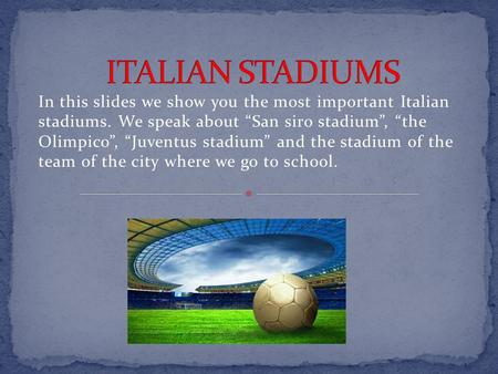 "In this slides we show you the most important Italian stadiums. We speak about ""San siro stadium"", ""the Olimpico"", ""Juventus stadium"" and the stadium."