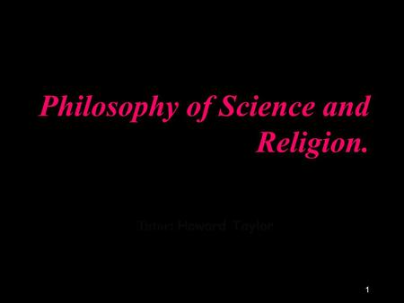 1 Philosophy of Science <strong>and</strong> Religion. Tutor: Howard Taylor.