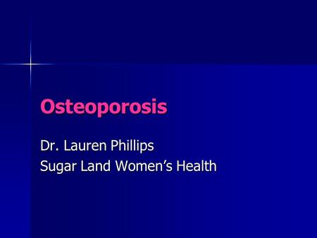 Osteoporosis Dr. Lauren Phillips Sugar Land Women's Health.