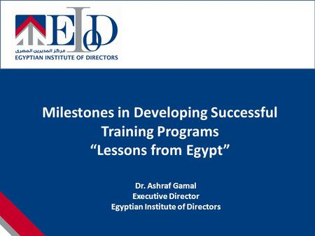 "Milestones in Developing Successful Training Programs ""Lessons from Egypt"" Dr. Ashraf Gamal Executive Director Egyptian Institute of Directors."