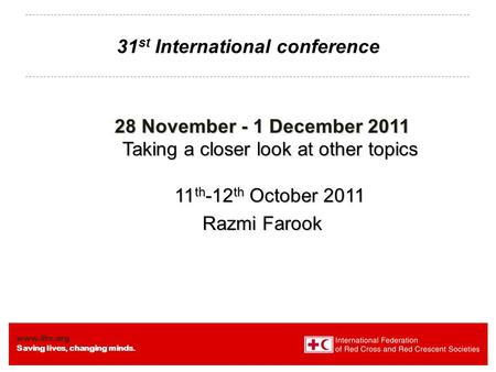 Www.ifrc.org Saving lives, changing minds. 31 st International conference 28 November - 1 December 2011 Taking a closer look at other topics 11 th -12.