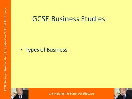 GCSE Business Studies Types of Business GCSE Business Studies Unit 1 Introduction To Small Businesses 1.4 Making the Start- Up Effective.