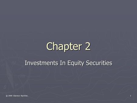 © 2008 Clarence Byrd Inc. 1 Chapter 2 Investments In Equity Securities.