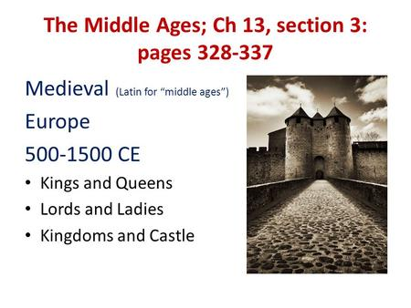 "The Middle Ages; Ch 13, section 3: pages 328-337 Medieval (Latin for ""middle ages"") Europe 500-1500 CE Kings and Queens Lords and Ladies Kingdoms and Castle."