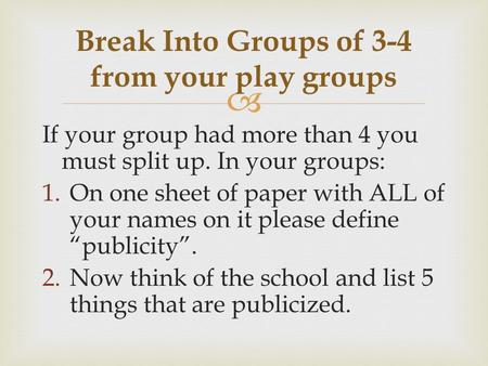 " If your group had more than 4 you must split up. In your groups: 1.On one sheet of paper with ALL of your names on it please define ""publicity"". 2.Now."