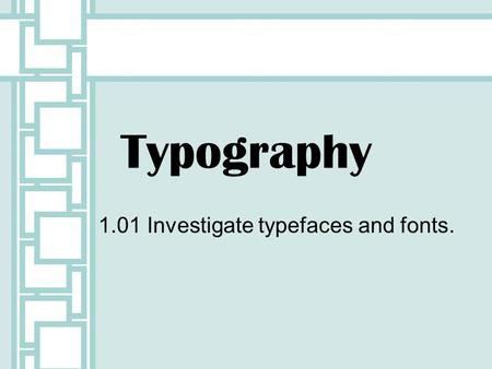 1.01 Investigate typefaces and fonts.