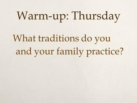 Warm-up: Thursday What traditions do you and your family practice?