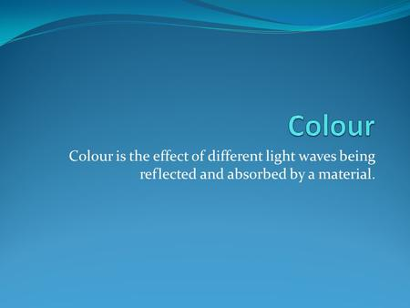 Colour Colour is the effect of different light waves being reflected and absorbed by a material.