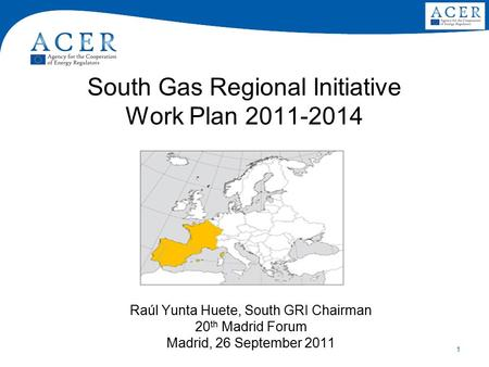 1 South Gas Regional Initiative Work Plan 2011-2014 Raúl Yunta Huete, South GRI Chairman 20 th Madrid Forum Madrid, 26 September 2011.