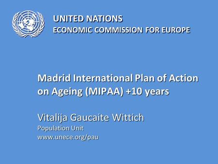 UNITED NATIONS ECONOMIC COMMISSION FOR EUROPE Madrid International Plan of Action on Ageing (MIPAA) +10 years Vitalija Gaucaite Wittich Population Unit.