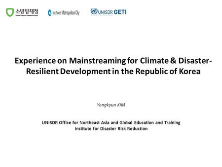 Experience on Mainstreaming for Climate & Disaster- Resilient Development in the Republic of Korea Yongkyun KIM UNISDR Office for Northeast Asia and Global.