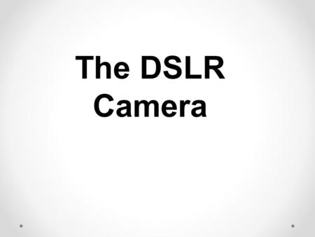 The DSLR Camera. Basic Parts Shutter Release Button/ On/Off Button Lens Zoom Adjustment Focus Adjustment Lens Release Button Mode Dial Flash Hot Shoe.