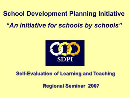 "School Development Planning Initiative ""An initiative for schools by schools"" Self-Evaluation of Learning and Teaching Self-Evaluation of Learning and."