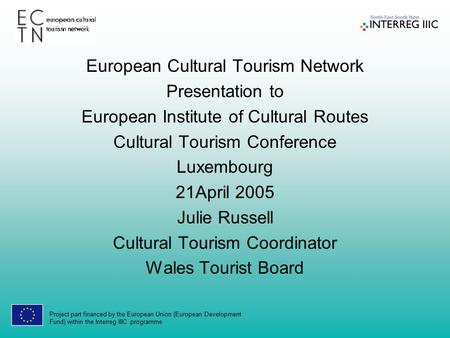 Project part financed by the European Union (European Development Fund) within the Interreg IIIC programme European Cultural Tourism Network Presentation.