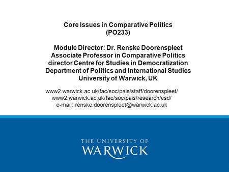 Core Issues in Comparative Politics (PO233) Module Director: Dr. Renske Doorenspleet Associate Professor in Comparative Politics director Centre for Studies.