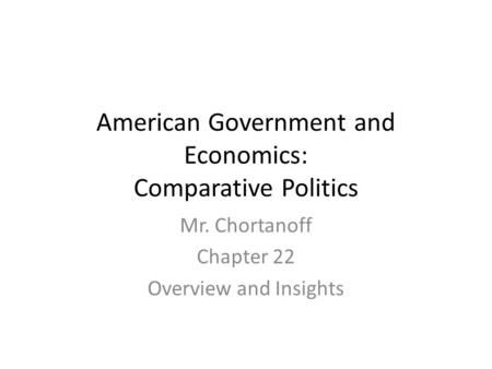 American Government and Economics: Comparative Politics Mr. Chortanoff Chapter 22 Overview and Insights.