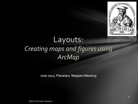Layouts: Creating maps and figures using ArcMap 1 GIS for Planetary Mappers June 2012, Planetary Mappers Meeting.
