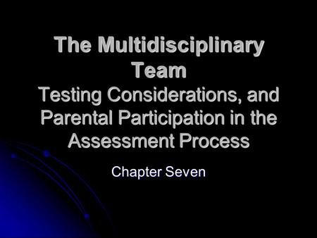 The Multidisciplinary Team Testing Considerations, and Parental Participation in the Assessment Process Chapter Seven.