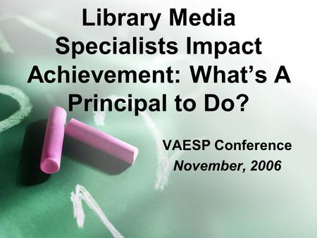 Library Media Specialists Impact Achievement: What's A Principal to Do? VAESP Conference November, 2006.