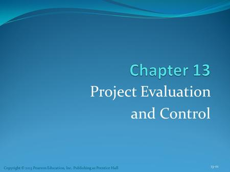 Project Evaluation and Control 13-01 Copyright © 2013 Pearson Education, Inc. Publishing as Prentice Hall.