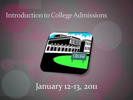 Introduction to College Admissions January 12-13, 2011.