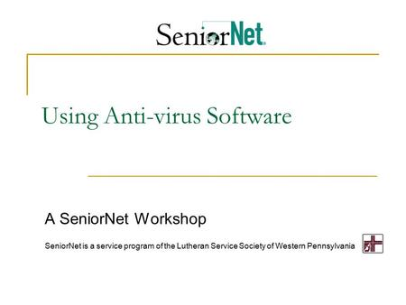 Using Anti-virus Software A SeniorNet Workshop SeniorNet is a service program of the Lutheran Service Society of Western Pennsylvania.