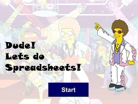 Dude! Lets do Spreadsheets! Start What is a Spreadsheet A spreadsheet is used for storing information and data. Calculations can be performed on the.