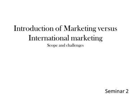 Introduction of Marketing versus International marketing Scope and challenges Seminar 2.