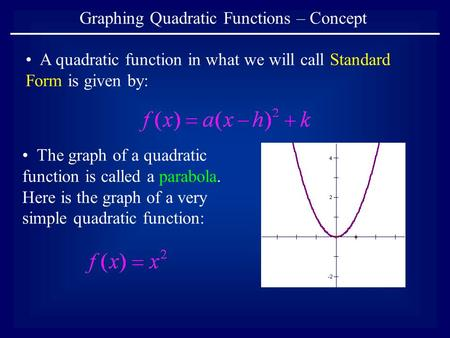 Graphing Quadratic Functions – Concept A quadratic function in what we will call Standard Form is given by: The graph of a quadratic function is called.