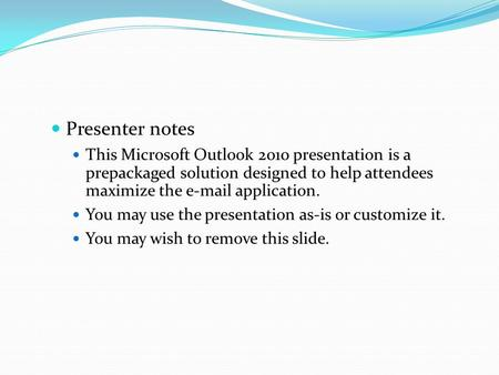 Presenter notes This Microsoft Outlook 2010 presentation is a prepackaged solution designed to help attendees maximize the e-mail application. You may.