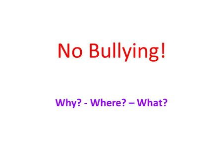 No Bullying! Why? - Where? – What?. Why do bullies bully? Bullies bully because: they are angry. they are sad. they don't like themselves.