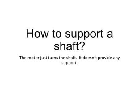 How to support a shaft? The motor just turns the shaft. It doesn't provide any support.