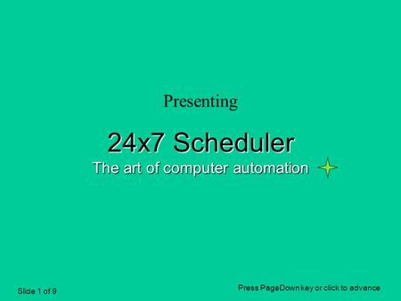 Slide 1 of 9 Presenting 24x7 Scheduler The art of computer automation Press PageDown key or click to advance.