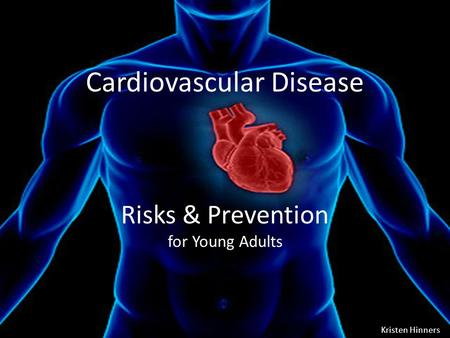 Risks & Prevention for Young Adults Cardiovascular Disease Kristen Hinners.