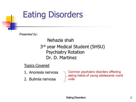 Eating Disorders1 1 Presented by: Nehazia shah 3 rd year Medical Student (SHSU) Psychiatry Rotation Dr. D. Martinez Topics Covered 1.Anorexia nervosa 2.Bulimia.