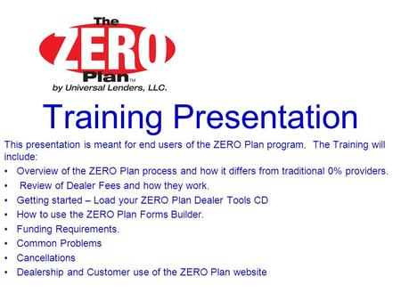Training Presentation This presentation is meant for end users of the ZERO Plan program. The Training will include: Overview of the ZERO Plan process and.