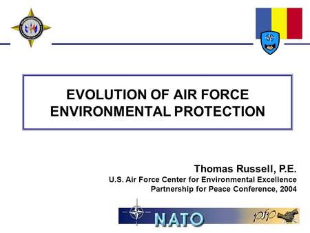 EVOLUTION OF AIR FORCE ENVIRONMENTAL PROTECTION Thomas Russell, P.E. U.S. Air Force Center for Environmental Excellence Partnership for Peace Conference,