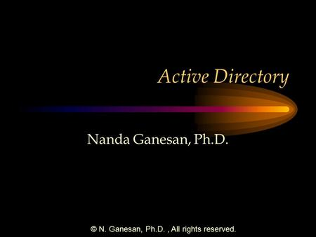 © N. Ganesan, Ph.D., All rights reserved. Active Directory Nanda Ganesan, Ph.D.