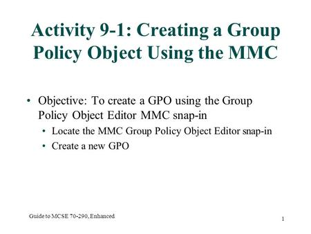 Guide to MCSE 70-290, Enhanced 1 Activity 9-1: Creating a Group Policy Object Using the MMC Objective: To create a GPO using the Group Policy Object Editor.