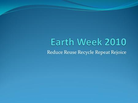 Reduce Reuse Recycle Repeat Rejoice. History of Earth Day The first Earth Day was April 22, 1970 in the US with just a small group of people. It is a.