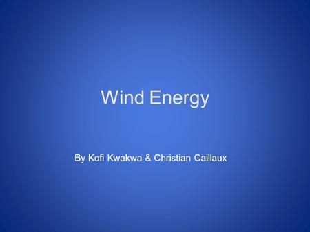 Wind Energy By Kofi Kwakwa & Christian Caillaux. What is it? Wind power is the power that is derived from the wind. This energy is used to generate electricity.